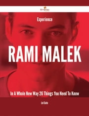 Experience Rami Malek In A Whole New Way - 26 Things You Need To Know ebook by Lori Clarke