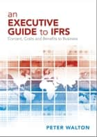 An Executive Guide to IFRS - Content, Costs and Benefits to Business ebook by Peter Walton
