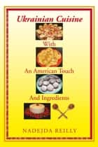 Ukrainian Cuisine with an American Touch and Ingredients ebook by Nadejda Reilly