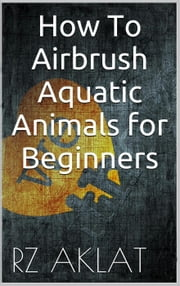 How To Airbrush Aquatic Animals for Beginners ebook by RZ Aklat
