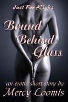 Bound Behind Glass - an Erotic Short Story ebook by Mercy Loomis