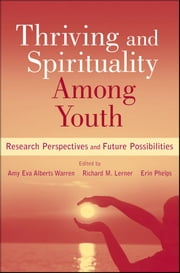 Thriving and Spirituality Among Youth - Research Perspectives and Future Possibilities ebook by Amy Eva Alberts Warren,Richard M. Lerner,Erin Phelps