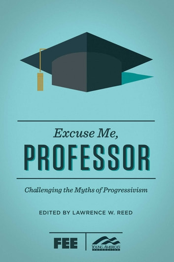 Excuse Me, Professor - Challenging the Myths of Progressivism ebook by