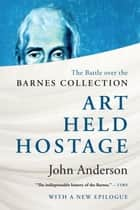 Art Held Hostage: The Story of the Barnes Collection ebook by John Anderson, Ph.D.