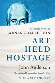 Art Held Hostage: The Battle over the Barnes Collection ebook by John Anderson, Ph.D.