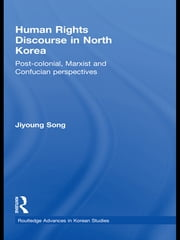 Human Rights Discourse in North Korea - Post-Colonial, Marxist and Confucian Perspectives ebook by Jiyoung Song
