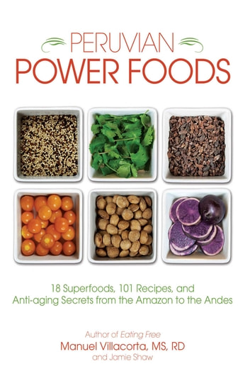 Peruvian Power Foods - 18 Superfoods, 101 Recipes, and Anti-aging Secrets from the Amazon to the Andes ebook by Jamie Shaw,Manuel Villacorta