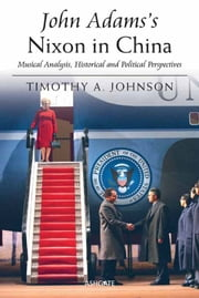 John Adams's Nixon in China - Musical Analysis, Historical and Political Perspectives ebook by Professor Timothy A Johnson