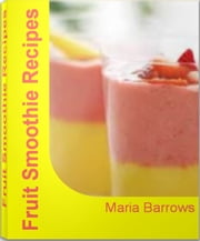 Fruit Smoothie Recipes - Mastering the Art of Healthy Smoothie Recipes, Banana Smoothie Recipes, Strawberry Smoothie Recipes, Easy Smoothie Recipes ebook by Maria Barrows