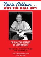 Richie Ashburn: Why The Hall Not? - and the Amazing Journey to Cooperstown ebook by Bruce Mowday, Jim Donahue