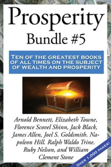 Prosperity Bundle #5 ebook by Florence Scovel Shinn,Napoleon Hill,James Allen,Ruby Nelson,Arnold Bennett,William Clement Stone,Joel S. Goldsmith,Jack Black,Elizabeth Towne,Ralph Waldo Trine