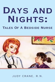 Days and Nights: Tales Of A Bedside Nurse ebook by R.N. Judy Crane
