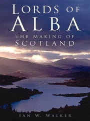 Lords of Alba - The Making of Scotland ebook by Ian W. Walker