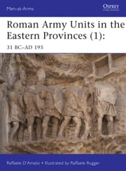 Roman Army Units in the Eastern Provinces (1) - 31 BC–AD 195 ebook by Dr Raffaele D'Amato, Mr Raffaele Ruggeri