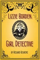 Lizzie Borden: Girl Detective ebook by Richard Behrens