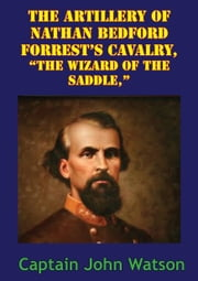 "The Artillery Of Nathan Bedford Forrest's Cavalry, ""The Wizard Of The Saddle,"" [Illustrated Edition] ebook by John Watson Morton"