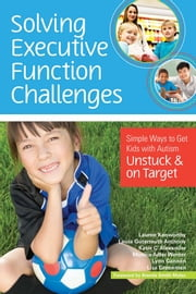 "Solving Executive Function Challenges - Simple Ways to Get Kids with Autism Unstuck and on Target ebook by Lauren Kenworthy Ph.D.,Laura Anthony Ph.D.,Katie Alexander ""M.S., OTR"",Monica Werner M.A.,Lynn Cannon M.Ed.,Lisa Greenman, J.D."