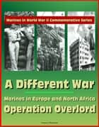 Marines in World War II Commemorative Series: A Different War: Marines in Europe and North Africa, Operation Overlord ebook by Progressive Management