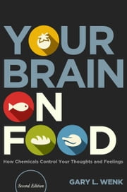 Your Brain on Food: How Chemicals Control Your Thoughts and Feelings, Second Edition ebook by Gary L. Wenk