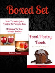Boxed Set: How To Make Juice Fasting For Weight Loss: 11 Juicing To Lose Weight Recipes + Food Poetry Book About Healthy Paleo Desserts & Cakes ebook by Juliana Baldec