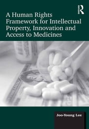 A Human Rights Framework for Intellectual Property, Innovation and Access to Medicines ebook by Joo-Young Lee