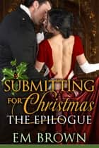 Submitting for Christmas: The Epilogue ebook by Em Brown