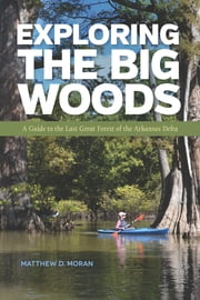 Exploring the Big Woods - A Guide to the Last Great Forest of the Arkansas Delta ebook by Matthew D. Moran