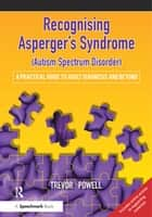 Recognising Asperger's Syndrome (Autism Spectrum Disorder) - A Practical Guide to Adult Diagnosis and Beyond ebook by Trevor Powell
