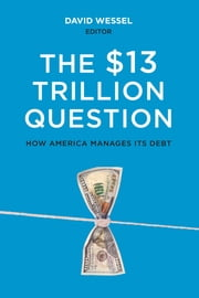 The $13 Trillion Question - Managing the U.S. Government's Debt ebook by David Wessel