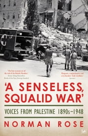 'A Senseless, Squalid War' - Voices from Palestine; 1890s to 1948 ebook by Norman Rose