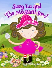 Suzy Lu and The Mustard Seed - How a little faith can bring your dreams come true. Only believe. ebook by Marlene Kaltschmitt,Marlene Kaltschmitt
