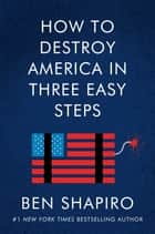 How to Destroy America in Three Easy Steps ebook by Ben Shapiro