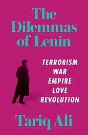 The Dilemmas of Lenin - Terrorism, War, Empire, Love, Rebellion ebook by Tariq Ali