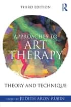 Approaches to Art Therapy - Theory and Technique ebook by Judith Aron Rubin