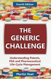 The Generic Challenge: Understanding Patents, FDA and Pharmaceutical Life-Cycle Management (Fourth Edition) ebook by Voet, Martin A.