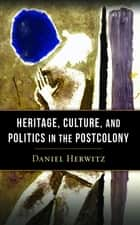 Heritage, Culture, and Politics in the Postcolony ebook by Daniel Herwitz