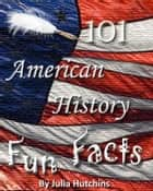 101 American History Fun Facts ebook by Julia Hutchins