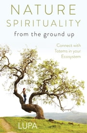 Nature Spirituality From the Ground Up - Connect with Totems in Your Ecosystem ebook by Lupa