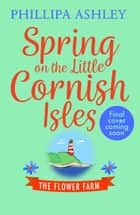 Spring on the Little Cornish Isles: The Flower Farm (The Little Cornish Isles, Book 2) ebook by Phillipa Ashley