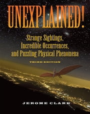 Unexplained!: Strange Sightings, Incredible Occurrences, and Puzzling Physical Phenomena ebook by Clark, Jerome
