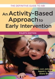 Activity-Based Approach to Early Intervention, Fourth Edition - An ebook by JoAnn Johnson Ph.D.,Naomi Rahn, Ph.D.,Diane Bricker, Ph.D.