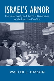 Israel's Armor - The Israel Lobby and the First Generation of the Palestine Conflict ebook by Walter L. Hixson