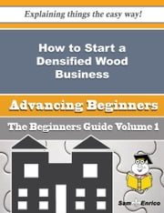 How to Start a Densified Wood Business (Beginners Guide) - How to Start a Densified Wood Business (Beginners Guide) ebook by Aundrea Wertz