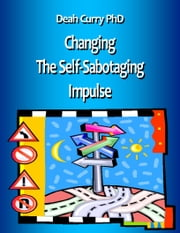 Changing the Self-Sabotaging Impulse ebook by Deah Curry PhD