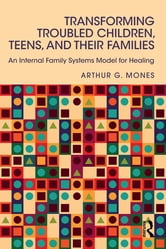 Transforming Troubled Children, Teens, and Their Families - An Internal Family Systems Model for Healing ebook by Arthur G. Mones