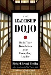 The Leadership Dojo - Build Your Foundation as an Exemplary Leader ebook by Richard Strozzi-Heckler, Richard Leider