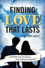 Finding Love that Lasts - Breaking the Pattern of Dead End Relationships ebook by Vera Sonja Maas
