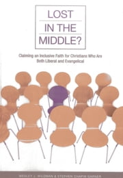 Lost in the Middle? - Claiming an Inclusive Faith for Christians Who Are Both Liberal and Evangelical ebook by Stephen Chapin Garner,Wesley J. Wildman
