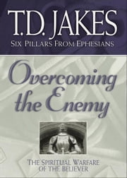 Overcoming the Enemy (Six Pillars From Ephesians Book #6) - The Spiritual Warfare of the Believer ebook by T. D. Jakes