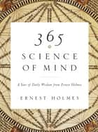 365 Science of Mind - A Year of Daily Wisdom from Ernest Holmes eBook by Ernest Holmes